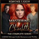 Mastering Charlotte - The Complete 'Mastering the Virgin' Series A BDSM Menage Erotic Romance and Thriller, Simone Leigh