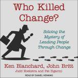 Who Killed Change? Solving the Mystery of Leading People Through Change, Ken Blanchard