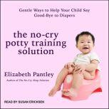 The No-Cry Potty Training Solution Gentle Ways to Help Your Child Say Good-Bye to Diapers, Elizabeth Pantley