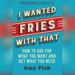 I Wanted Fries with That How to Ask for What you Want and Get What You Need, Amy Fish