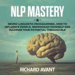 NLP MASTERY NLP MASTERY: Neuro-Linguistic Programming, How to Influence People, Reprogram Yourself and Maximize Your Potential Through NLP, Richard Avant