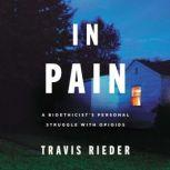 In Pain A Bioethicista€™s Personal Struggle with Opioids, Travis Rieder