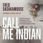 Call Me Indian From the Trauma of Residential School to Becoming the NHL's First Treaty Indigenous Player, Fred Sasakamoose