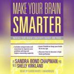 Make Your Brain Smarter Increase Your Brains Creativity, Energy, and Focus, Sandra Bond Chapman, PhD, with Shelly Kirkland