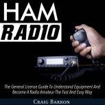 Ham Radio: The General License Guide To Understand Equipment And Become A Radio Amateur The Fast And Easy Way, Craig Barron