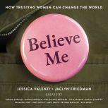 Believe Me How Trusting Women Can Change the World, Jessica Valenti