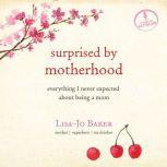 Surprised by Motherhood Everything I Never Expected about Being a Mom, Lisa-Jo Baker