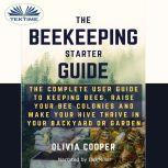 Beekeeping Starter Guide The Complete User Guide To Keeping Bees, Raise Your Bee Colonies And Make Your Hive Thrive, Olivia Cooper
