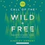 The Call of the Wild and Free Reclaiming Wonder in Your Child's Education, Ainsley Arment