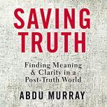 Saving Truth Finding Meaning and Clarity in a Post-Truth World, Abdu Murray