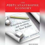 The Postcatastrophe Economy Rebuilding America and Avoiding the Next Bubble, Eric Janszen