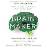 Brain Maker The Power of Gut Microbes to Heal and Protect Your Brain for Life, David Perlmutter