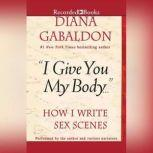 I Give You My Body How I Write Sex Scenes, Diana Gabaldon