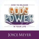 How to Release God's Power in Your Life Access the Strength to Overcome Every Problem You Face, Joyce Meyer