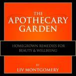 The Apothecary Garden Homegrown Remedies for Beauty and Well Being, Liv Montgomery