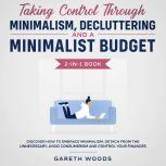 Taking Control Through Minimalism, Decluttering and a Minimalist Budget 2-in-1 Book Discover how to Embrace Minimalism, Detach from the Unnecessary, Avoid Consumerism and Control Your Finances, Gareth Woods