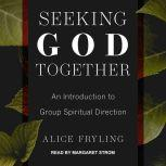 Seeking God Together An Introduction to Group Spiritual Direction, Alice Fryling
