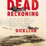 Dead Reckoning The Story of How Johnny Mitchell and His Fighter Pilots Took on Admiral Yamamoto and Avenged Pearl Harbor, Dick Lehr