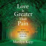 Love Is Greater Than Pain Secrets from the Universe for Healing After Loss, Marilyn Kapp
