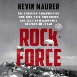 Rock Force The American Paratroopers Who Took Back Corregidor and Exacted MacArthur's Revenge on Japan, Kevin Maurer