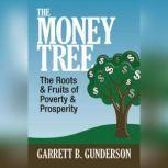 The Money Tree The Roots & Fruits of  Poverty & Prosperity, Garrett B. Gunderson