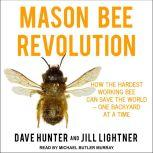 Mason Bee Revolution How the Hardest Working Bee can Save the World – One Backyard at a Time, Dave Hunter