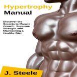 Hypertrophy Manual Discover the Secrets to Muscle Growth, Supreme Strength and Maintaining a Healthy Diet, J. Steele