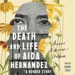 The Death and Life of Aida Hernandez A Border Story, Aaron Bobrow-Strain