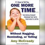 If I Have to Tell You One More Time . . . The Revolutionary Program That Gets Your Kids to Listen Without Nagging, Reminding, or Yelling, Amy McCready