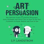 Art of Persuasion: The Ultimate Guide to Customer Persuasion, Learn Strategies and Useful Tips on How To Get Your Customers to Know, Believe and Trust in You, S.P. Landstrom