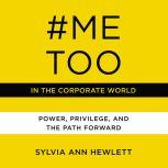 #MeToo in the Corporate World Power, Privilege, and the Path Forward, Sylvia Ann Hewlett