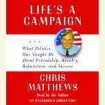 Life's a Campaign What Politics Has Taught Me About Friendship, Rivalry, Reputation, and Success, Chris Matthews