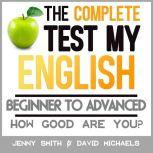 The Complete Test My English. Beginner to Advanced How Good Are You?, Jenny Smith.