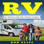 RV:RV Travel For The Whole Family Learn How To Make The Most Out Of  Your Family Trip In A Motorhome, Bob Cliff