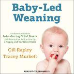 Baby-Led Weaning The Essential Guide to Introducing Solid Foods-and Helping Your Baby to Grow Up a Happy and Confident Eater, Tracey Murkett