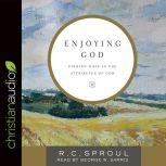 Enjoying God Finding Hope in the Attributes of God, R. C. Sproul