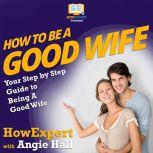 How To Be a Good Wife Your Step By Step Guide To Being a Good Wife, HowExpert