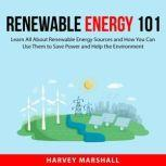 Renewable Energy 101 Learn All About Renewable Energy Sources and How You Can Use Them to Save Power and Help the Environment, Harvey Marshall