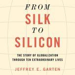 From Silk to Silicon The Story of Globalization Through Ten Extraordinary Lives, Jeffrey E. Garten