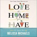 Love the Home You Have Simple Ways to…Embrace Your Style *Get Organized *Delight in Where You Are, Melissa Michaels
