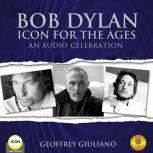 Bob Dylan Icon For The Ages - An Audio Celebration, Geoffrey Giuliano