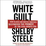 White Guilt How Blacks and Whites Together Destroyed the Promise of the Civil Rights Era, Shelby Steele