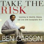 Take the Risk Learning to Identify, Choose, and Live with Acceptable Risk, Ben Carson, M.D.