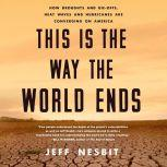 This Is the Way the World Ends How Droughts and Die-offs, Heat Waves and Hurricanes Are Converging on America, Jeff Nesbit