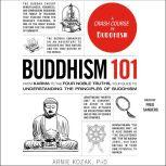 Buddhism 101 From Karma to the Four Noble Truths, Your Guide to Understanding the Principles of Buddhism, Arnie Kozak