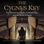 The Cygnus Key The Denisovan Legacy, Gobekli Tepe, and the Birth of Egypt, Andrew Collins