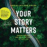 Your Story Matters Finding, Writing, and Living the Truth of Your Life, Leslie Leyland Fields