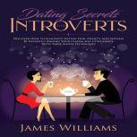 Dating Secrets for Introverts - How to Eliminate Dating Fear, Anxiety and Shyness by Instantly Raising Your Charm and Confidence with These Simple Techniques, James W. Williams