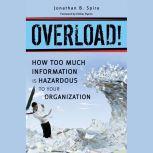 Overload! How Too Much Information is Hazardous to Your Organization, Jonathan B. Spira