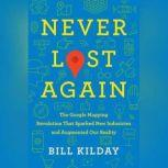 Never Lost Again The Google Mapping Revolution That Sparked New Industries and Augmented Our Reality, Bill Kilday
